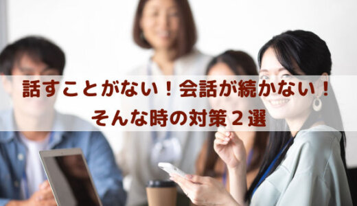話すことがない!職場や学校や家庭で、友達や彼氏彼女や夫婦で、会話が続かない対策2選
