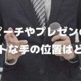 スピーチやプレゼンの時のベストな手の位置はどこ?人前で話す時のあがり症克服