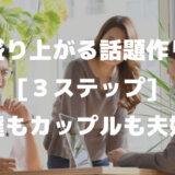 盛り上がる話題作り3ステップ!友達もカップルも夫婦も会話や雑談で盛り上がるコツ