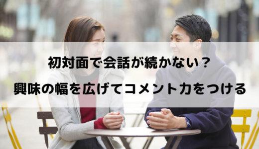 初対面で会話が続かないから人見知りする!興味の幅を広げまくってコメント力をつける