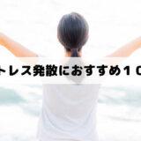 ストレス発散におすすめ10選(イライラする時の解消法)